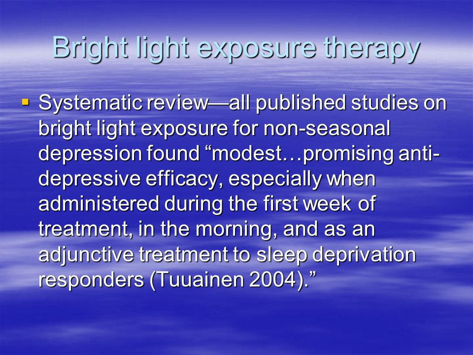 Bright light exposure therapy Systematic reviewall published studies on bright light exposure for non-seasonal depression found modest…promising anti- depressive efficacy, especially when administered during the first week of treatment, in the morning, and as an adjunctive treatment to sleep deprivation responders (Tuuainen 2004).