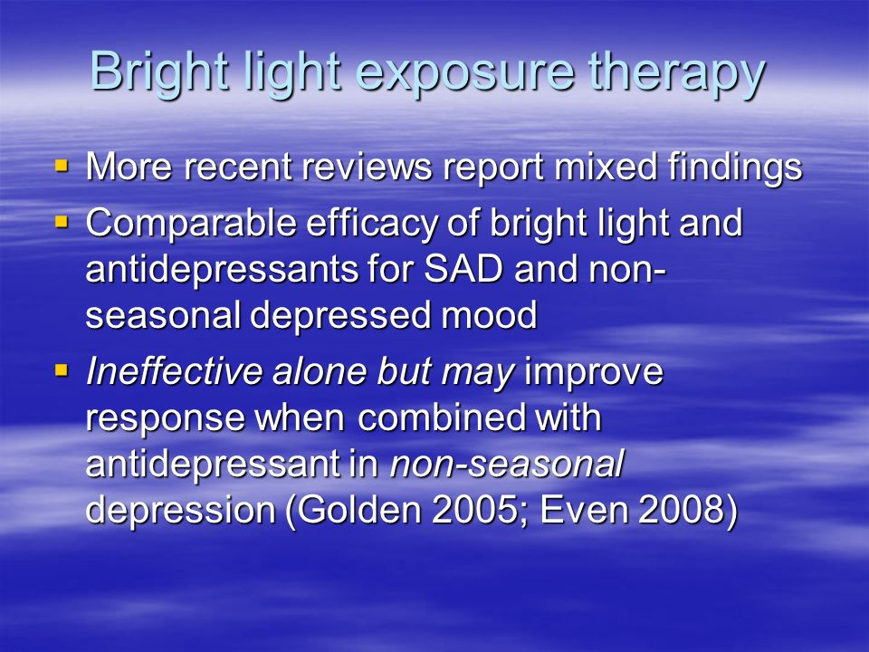 Bright light exposure therapy More recent reviews report mixed findings More recent reviews report mixed findings Comparable efficacy of bright light and antidepressants for SAD and non- seasonal depressed mood Comparable efficacy of bright light and antidepressants for SAD and non- seasonal depressed mood Ineffective alone but may improve response when combined with antidepressant in non-seasonal depression (Golden 2005; Even 2008) Ineffective alone but may improve response when combined with antidepressant in non-seasonal depression (Golden 2005; Even 2008)