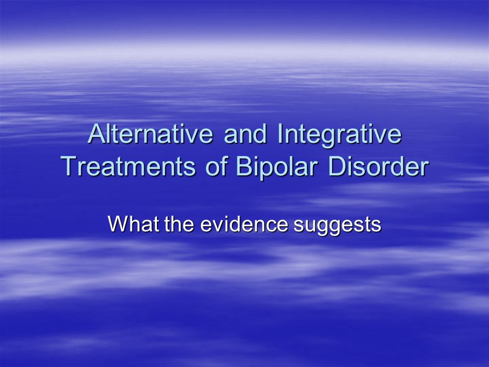 Alternative and Integrative Treatments of Bipolar Disorder What the evidence suggests