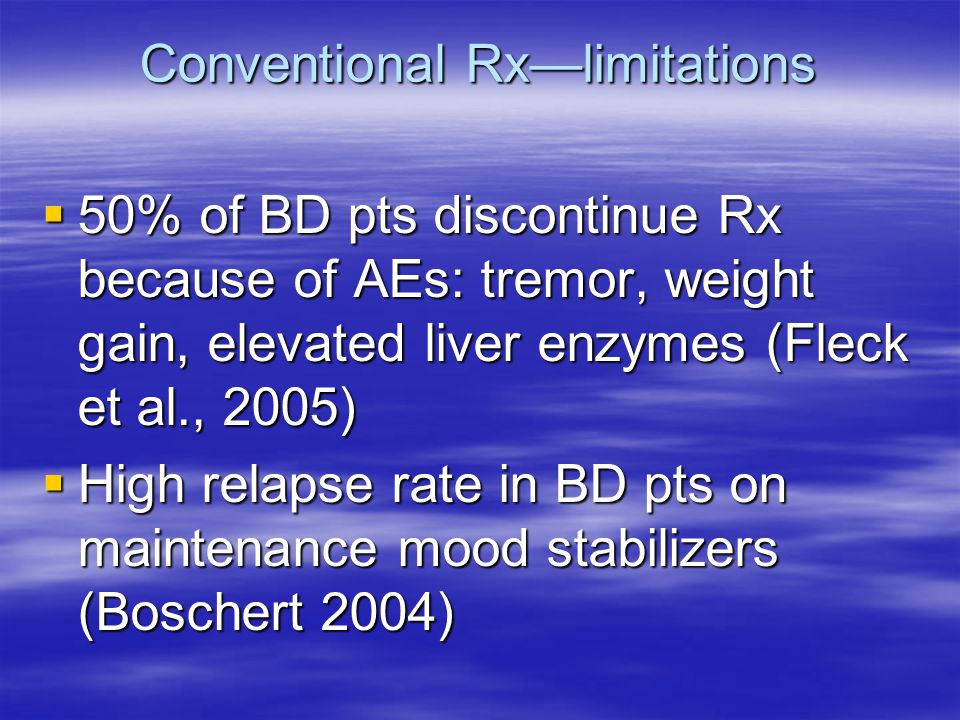 Conventional Rxlimitations 50% of BD pts discontinue Rx because of AEs: tremor, weight gain, elevated liver enzymes (Fleck et al., 2005) 50% of BD pts discontinue Rx because of AEs: tremor, weight gain, elevated liver enzymes (Fleck et al., 2005) High relapse rate in BD pts on maintenance mood stabilizers (Boschert 2004) High relapse rate in BD pts on maintenance mood stabilizers (Boschert 2004)