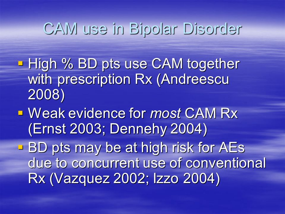 CAM use in Bipolar Disorder High % BD pts use CAM together with prescription Rx (Andreescu 2008) High % BD pts use CAM together with prescription Rx (Andreescu 2008) Weak evidence for most CAM Rx (Ernst 2003; Dennehy 2004) Weak evidence for most CAM Rx (Ernst 2003; Dennehy 2004) BD pts may be at high risk for AEs due to concurrent use of conventional Rx (Vazquez 2002; Izzo 2004) BD pts may be at high risk for AEs due to concurrent use of conventional Rx (Vazquez 2002; Izzo 2004)