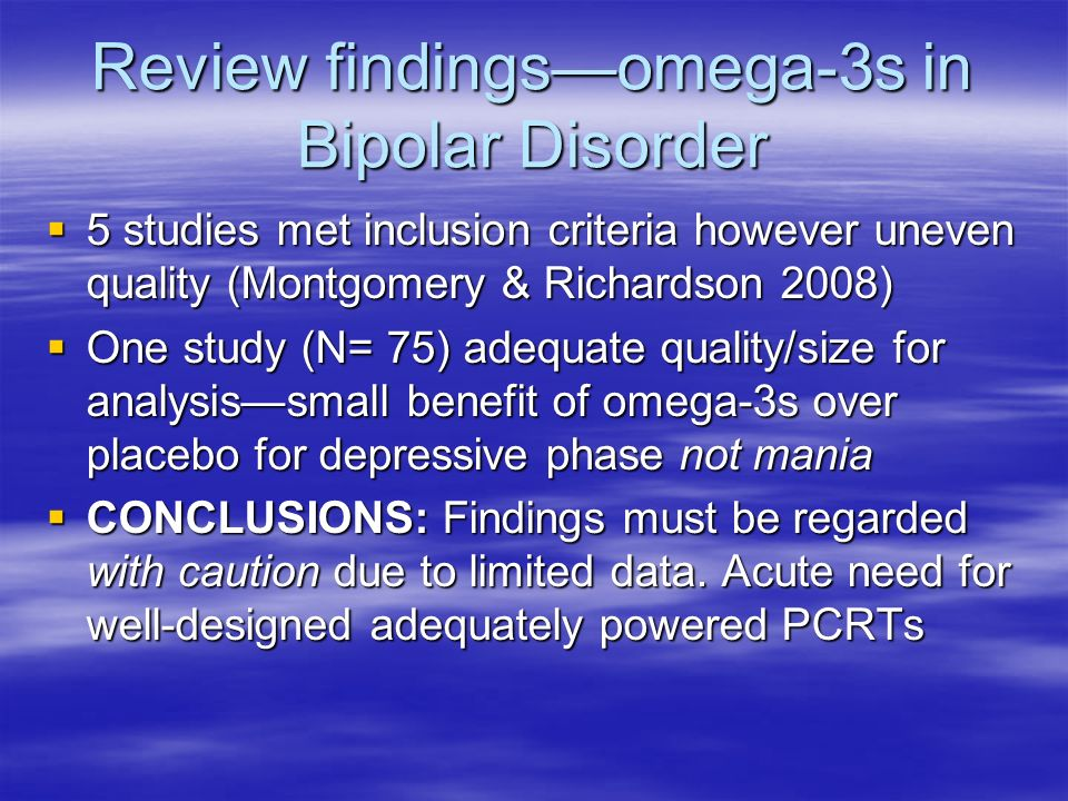 Review findingsomega-3s in Bipolar Disorder 5 studies met inclusion criteria however uneven quality (Montgomery & Richardson 2008) 5 studies met inclusion criteria however uneven quality (Montgomery & Richardson 2008) One study (N= 75) adequate quality/size for analysissmall benefit of omega-3s over placebo for depressive phase not mania One study (N= 75) adequate quality/size for analysissmall benefit of omega-3s over placebo for depressive phase not mania CONCLUSIONS: Findings must be regarded with caution due to limited data.