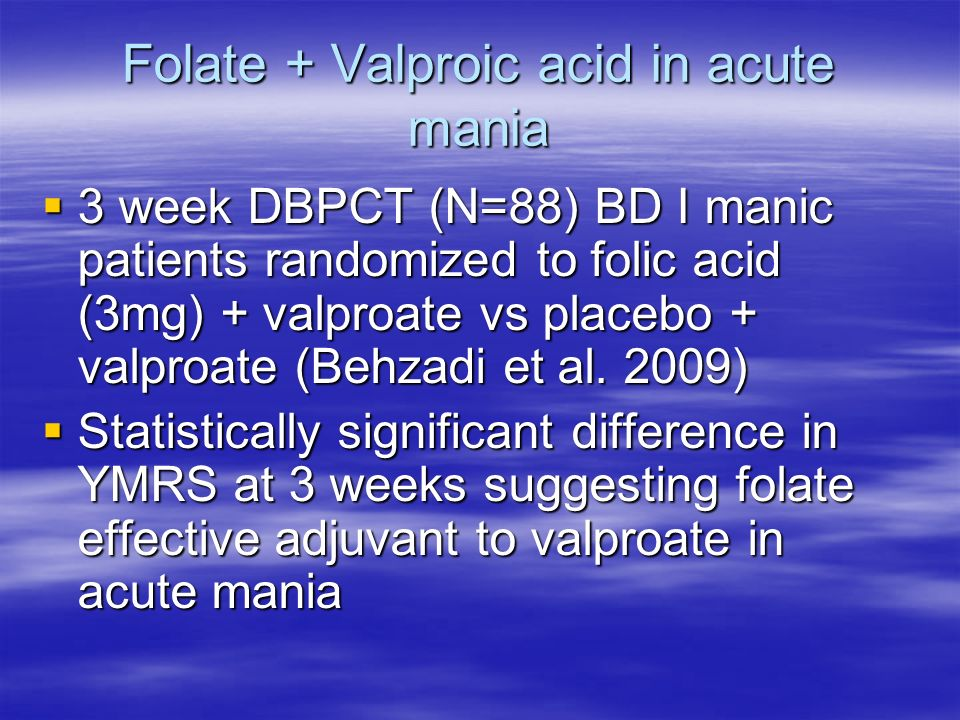 Folate + Valproic acid in acute mania 3 week DBPCT (N=88) BD I manic patients randomized to folic acid (3mg) + valproate vs placebo + valproate (Behzadi et al.