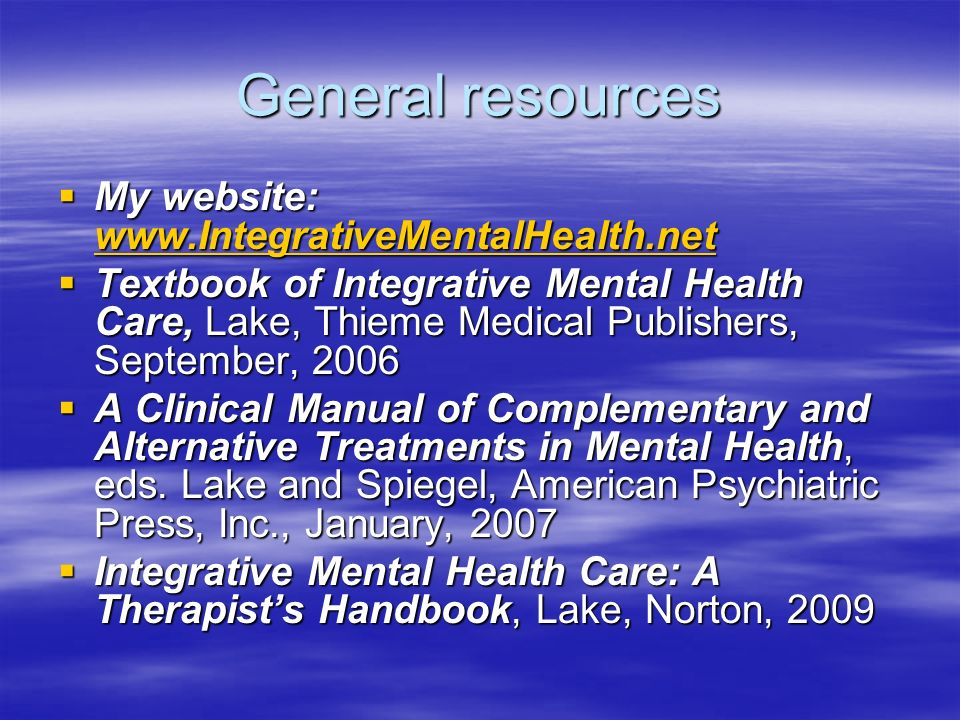 General resources My website:   My website:     Textbook of Integrative Mental Health Care, Lake, Thieme Medical Publishers, September, 2006 Textbook of Integrative Mental Health Care, Lake, Thieme Medical Publishers, September, 2006 A Clinical Manual of Complementary and Alternative Treatments in Mental Health, eds.