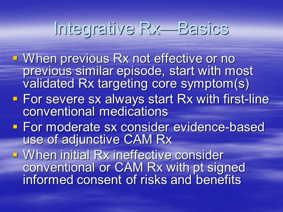 Integrative RxBasics When previous Rx not effective or no previous similar episode, start with most validated Rx targeting core symptom(s) When previous Rx not effective or no previous similar episode, start with most validated Rx targeting core symptom(s) For severe sx always start Rx with first-line conventional medications For severe sx always start Rx with first-line conventional medications For moderate sx consider evidence-based use of adjunctive CAM Rx For moderate sx consider evidence-based use of adjunctive CAM Rx When initial Rx ineffective consider conventional or CAM Rx with pt signed informed consent of risks and benefits When initial Rx ineffective consider conventional or CAM Rx with pt signed informed consent of risks and benefits