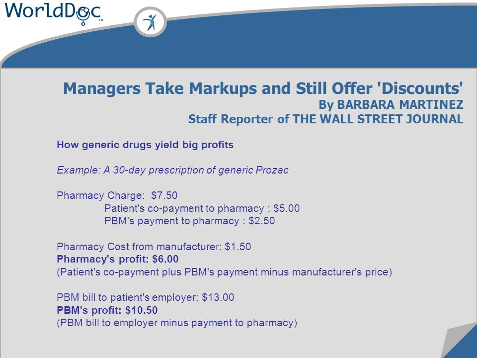 How generic drugs yield big profits Example: A 30-day prescription of generic Prozac Pharmacy Charge: $7.50 Patient s co-payment to pharmacy : $5.00 PBM s payment to pharmacy : $2.50 Pharmacy Cost from manufacturer: $1.50 Pharmacy s profit: $6.00 (Patient s co-payment plus PBM s payment minus manufacturer s price) PBM bill to patient s employer: $13.00 PBM s profit: $10.50 (PBM bill to employer minus payment to pharmacy) Managers Take Markups and Still Offer Discounts By BARBARA MARTINEZ Staff Reporter of THE WALL STREET JOURNAL