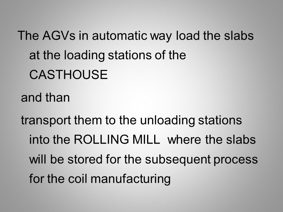 The AGVs in automatic way load the slabs at the loading stations of the CASTHOUSE and than transport them to the unloading stations into the ROLLING MILL where the slabs will be stored for the subsequent process for the coil manufacturing