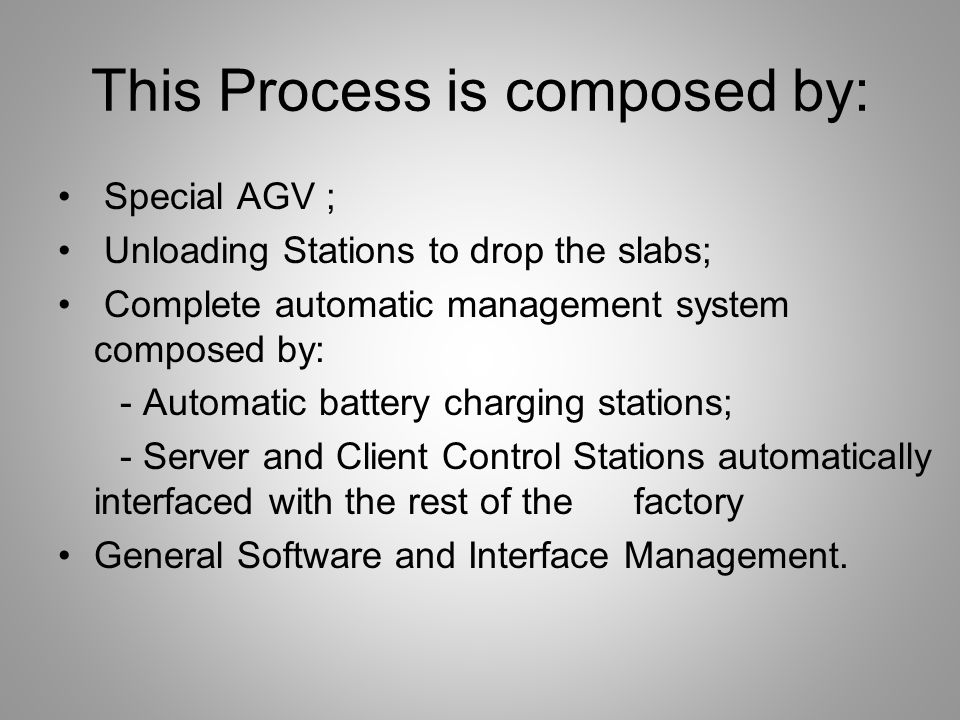 This Process is composed by: Special AGV ; Unloading Stations to drop the slabs; Complete automatic management system composed by: - Automatic battery charging stations; - Server and Client Control Stations automatically interfaced with the rest of the factory General Software and Interface Management.