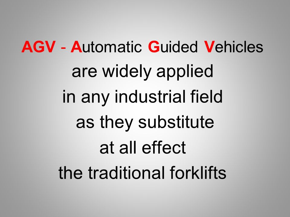 AGV - Automatic Guided Vehicles are widely applied in any industrial field as they substitute at all effect the traditional forklifts