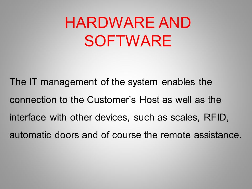 HARDWARE AND SOFTWARE The IT management of the system enables the connection to the Customers Host as well as the interface with other devices, such as scales, RFID, automatic doors and of course the remote assistance.