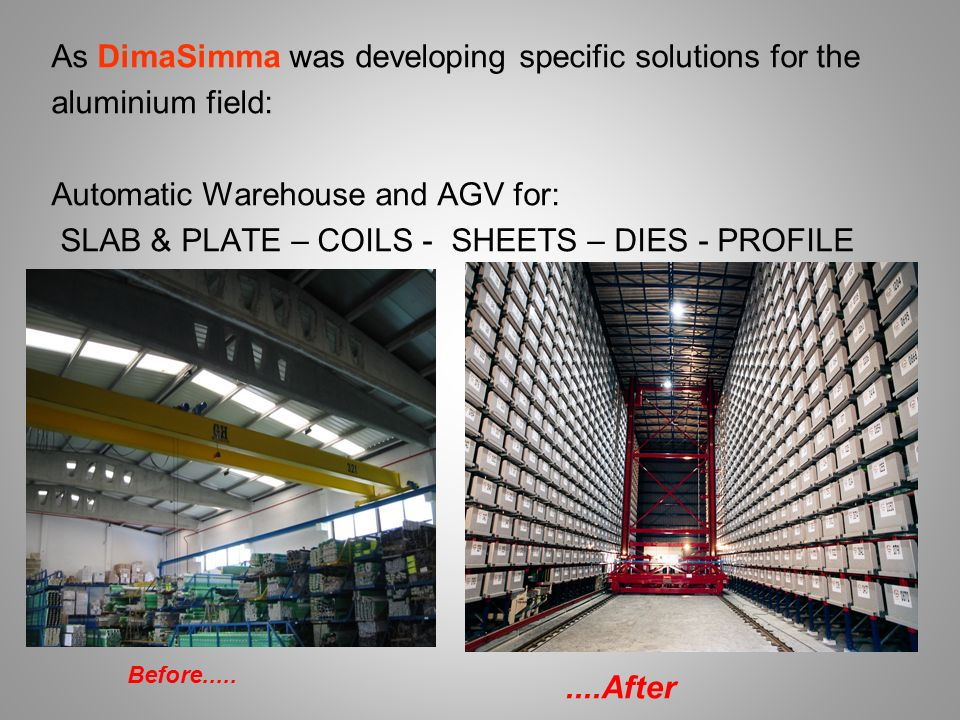 As DimaSimma was developing specific solutions for the aluminium field: Automatic Warehouse and AGV for: SLAB & PLATE – COILS - SHEETS – DIES - PROFILE Before After