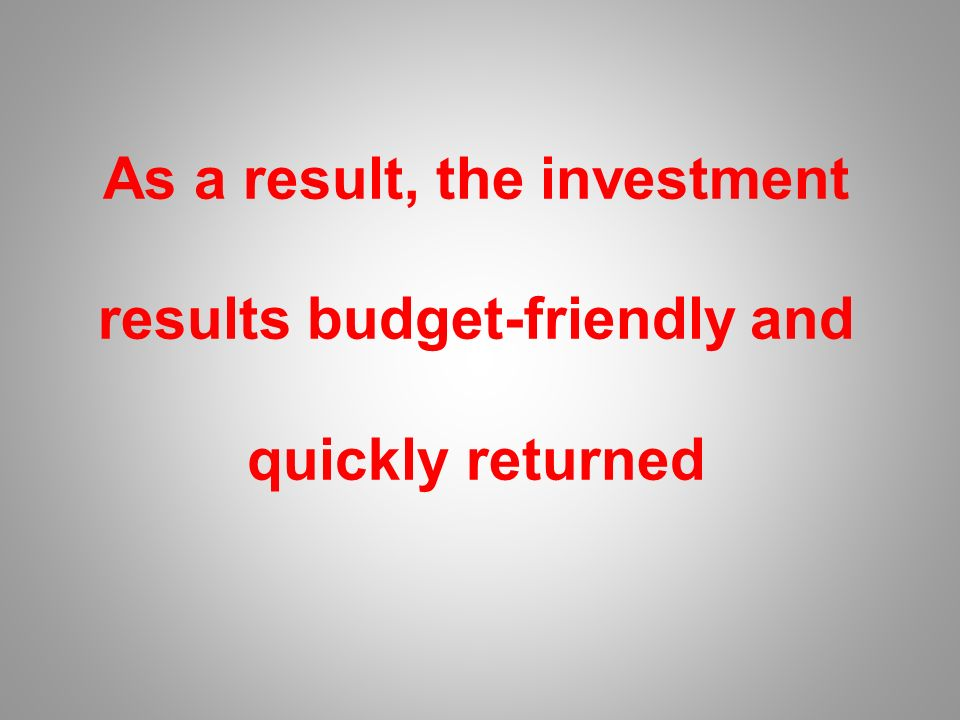 As a result, the investment results budget-friendly and quickly returned