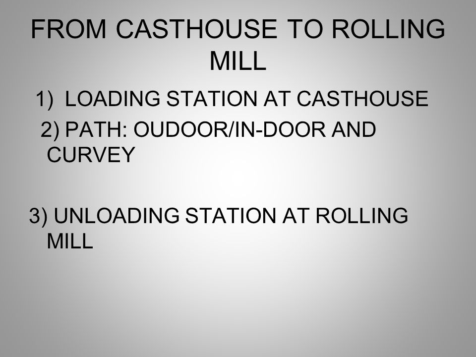 FROM CASTHOUSE TO ROLLING MILL 1) LOADING STATION AT CASTHOUSE 2) PATH: OUDOOR/IN-DOOR AND CURVEY 3) UNLOADING STATION AT ROLLING MILL