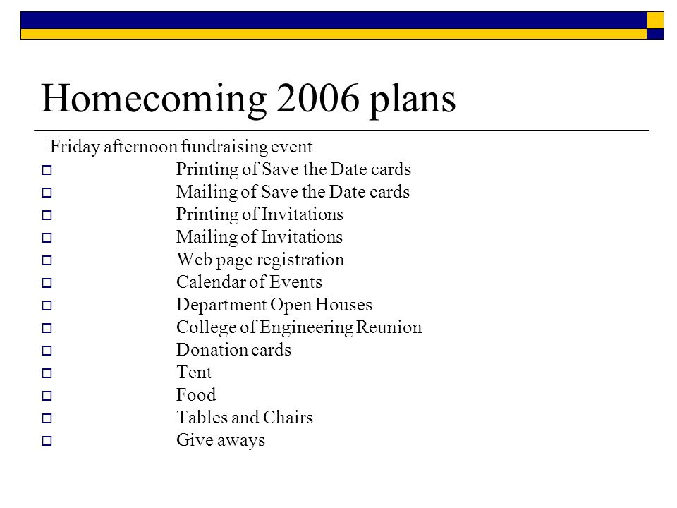 Homecoming 2006 plans Friday afternoon fundraising event Printing of Save the Date cards Mailing of Save the Date cards Printing of Invitations Mailing of Invitations Web page registration Calendar of Events Department Open Houses College of Engineering Reunion Donation cards Tent Food Tables and Chairs Give aways