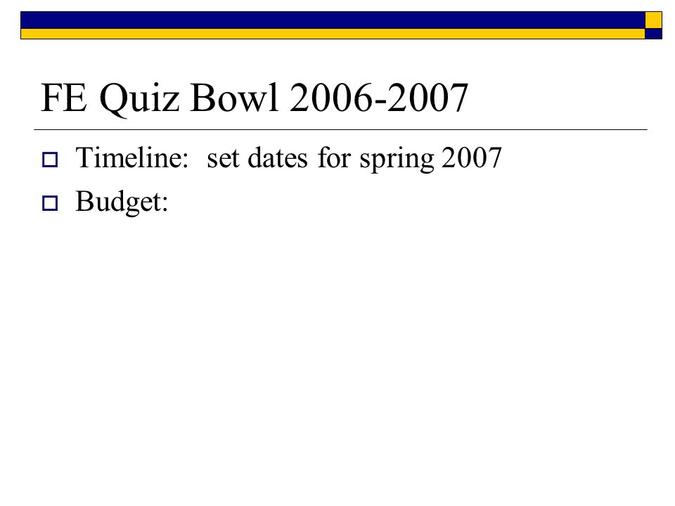 FE Quiz Bowl 2006-2007 Timeline: set dates for spring 2007 Budget: