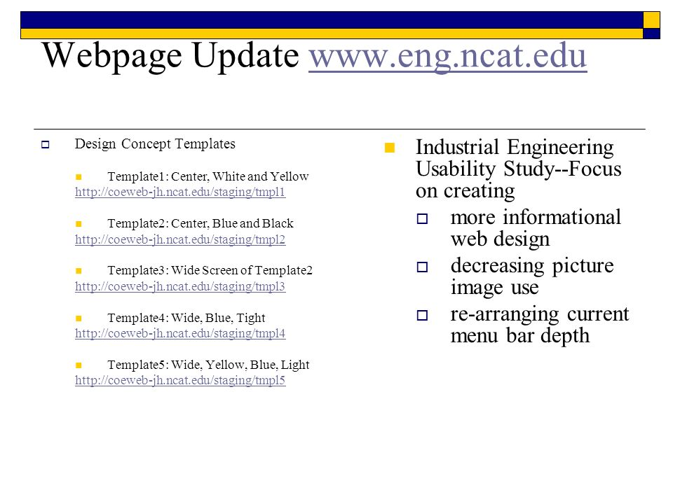 Webpage Update www.eng.ncat.eduwww.eng.ncat.edu Design Concept Templates Template1: Center, White and Yellow http://coeweb-jh.ncat.edu/staging/tmpl1 Template2: Center, Blue and Black http://coeweb-jh.ncat.edu/staging/tmpl2 Template3: Wide Screen of Template2 http://coeweb-jh.ncat.edu/staging/tmpl3 Template4: Wide, Blue, Tight http://coeweb-jh.ncat.edu/staging/tmpl4 Template5: Wide, Yellow, Blue, Light http://coeweb-jh.ncat.edu/staging/tmpl5 Industrial Engineering Usability Study--Focus on creating more informational web design decreasing picture image use re-arranging current menu bar depth