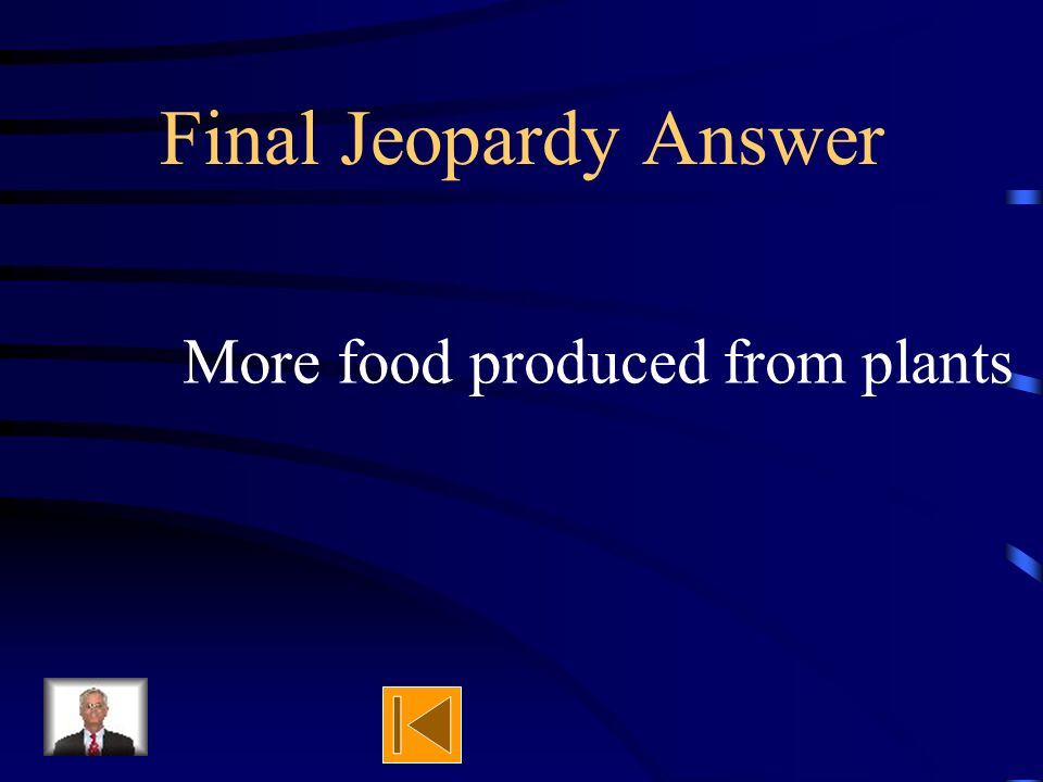 Final Jeopardy What will produce more food. Cattle on an acre of land or an acre of plants. Why