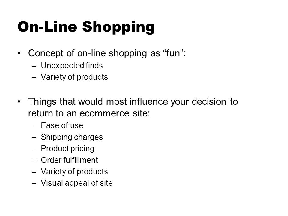 On-Line Shopping Concept of on-line shopping as fun: –Unexpected finds –Variety of products Things that would most influence your decision to return to an ecommerce site: –Ease of use –Shipping charges –Product pricing –Order fulfillment –Variety of products –Visual appeal of site