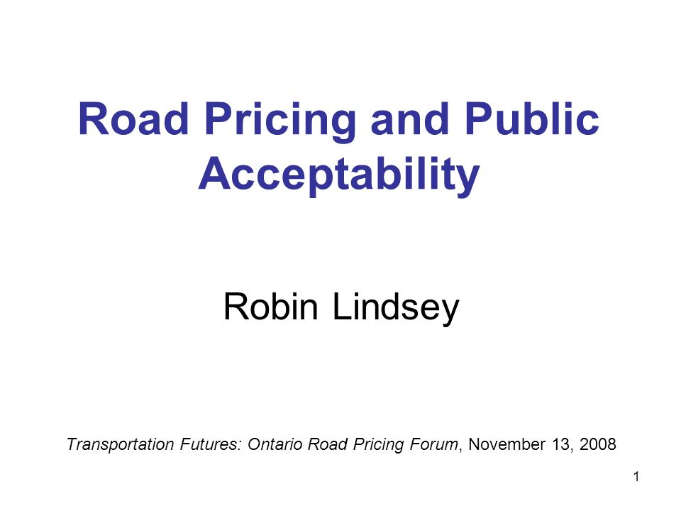 1 Road Pricing and Public Acceptability Robin Lindsey Transportation Futures: Ontario Road Pricing Forum, November 13, 2008