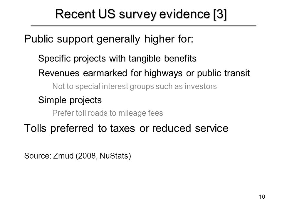 10 Recent US survey evidence [3] Public support generally higher for: Specific projects with tangible benefits Revenues earmarked for highways or public transit Not to special interest groups such as investors Simple projects Prefer toll roads to mileage fees Tolls preferred to taxes or reduced service Source: Zmud (2008, NuStats)