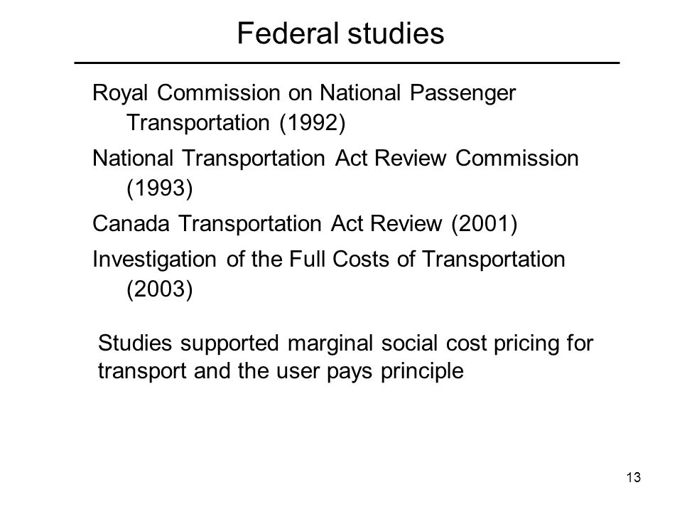 13 Federal studies Royal Commission on National Passenger Transportation (1992) National Transportation Act Review Commission (1993) Canada Transportation Act Review (2001) Investigation of the Full Costs of Transportation (2003) Studies supported marginal social cost pricing for transport and the user pays principle