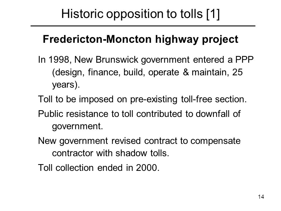 14 Historic opposition to tolls [1] Fredericton-Moncton highway project In 1998, New Brunswick government entered a PPP (design, finance, build, operate & maintain, 25 years).