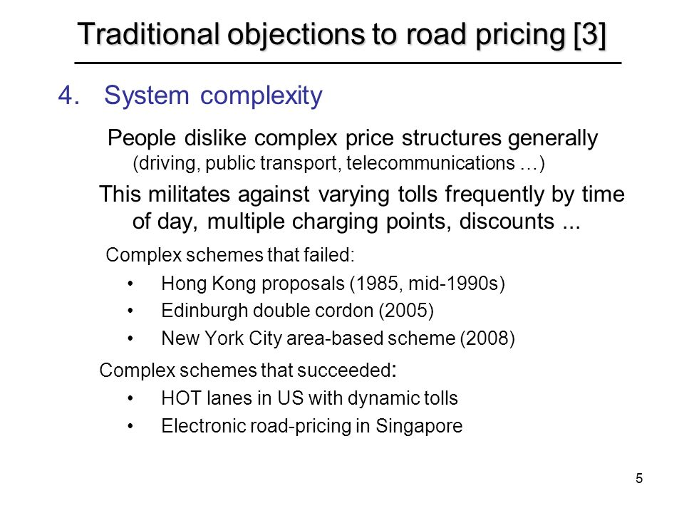 5 Traditional objections to road pricing [3] 4.System complexity People dislike complex price structures generally (driving, public transport, telecommunications …) This militates against varying tolls frequently by time of day, multiple charging points, discounts...