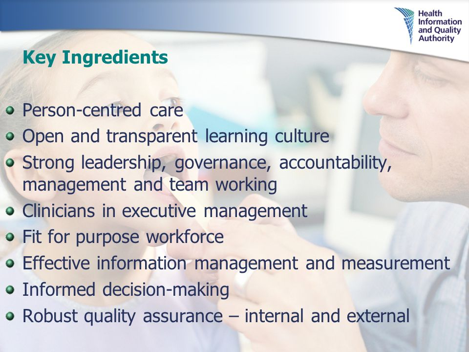 Key Ingredients Person-centred care Open and transparent learning culture Strong leadership, governance, accountability, management and team working Clinicians in executive management Fit for purpose workforce Effective information management and measurement Informed decision-making Robust quality assurance – internal and external