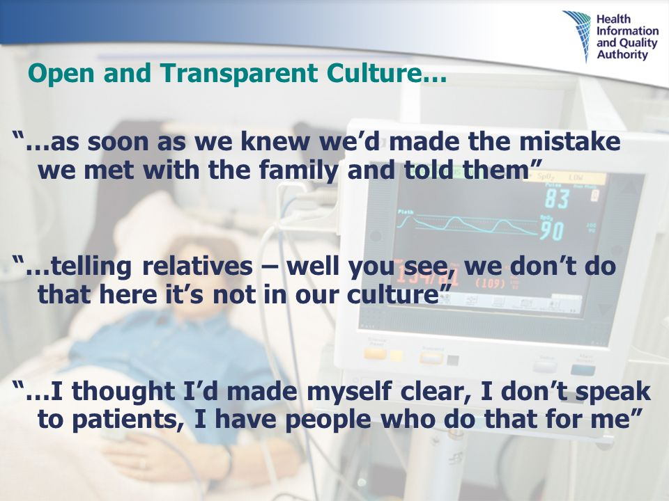 Open and Transparent Culture… …as soon as we knew we d made the mistake we met with the family and told them …telling relatives – well you see, we don t do that here it s not in our culture …I thought I d made myself clear, I don t speak to patients, I have people who do that for me
