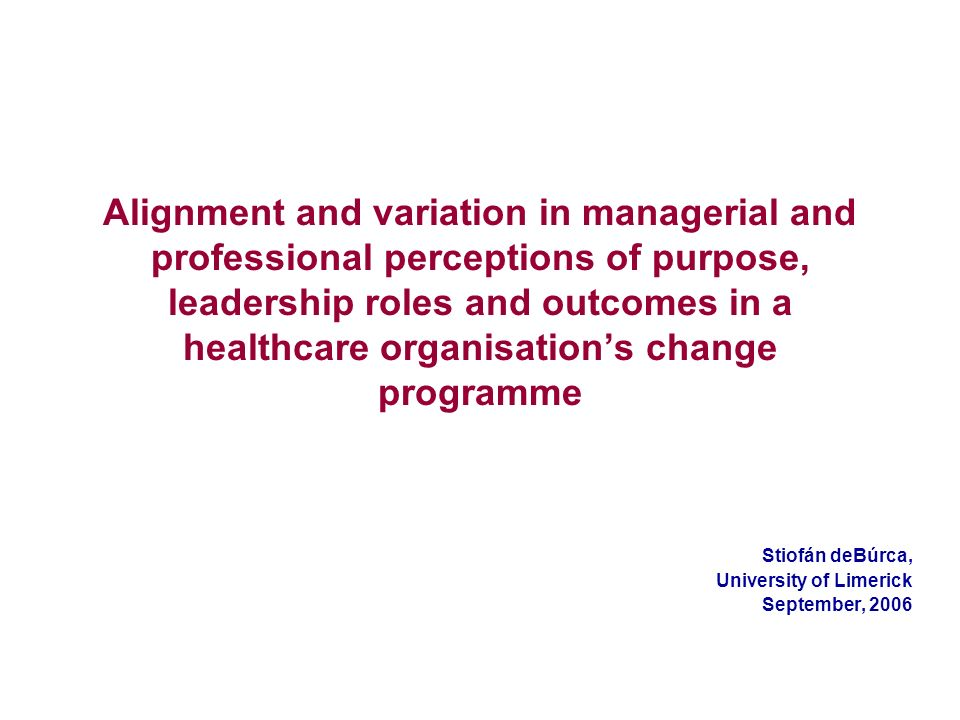 Alignment and variation in managerial and professional perceptions of purpose, leadership roles and outcomes in a healthcare organisations change programme Stiofán deBúrca, University of Limerick September, 2006