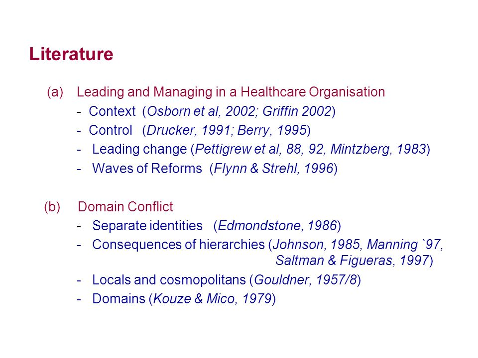 Literature (a)Leading and Managing in a Healthcare Organisation - Context (Osborn et al, 2002; Griffin 2002) - Control (Drucker, 1991; Berry, 1995) - Leading change (Pettigrew et al, 88, 92, Mintzberg, 1983) - Waves of Reforms (Flynn & Strehl, 1996) (b) Domain Conflict - Separate identities (Edmondstone, 1986) - Consequences of hierarchies (Johnson, 1985, Manning `97, Saltman & Figueras, 1997) - Locals and cosmopolitans (Gouldner, 1957/8) - Domains (Kouze & Mico, 1979)