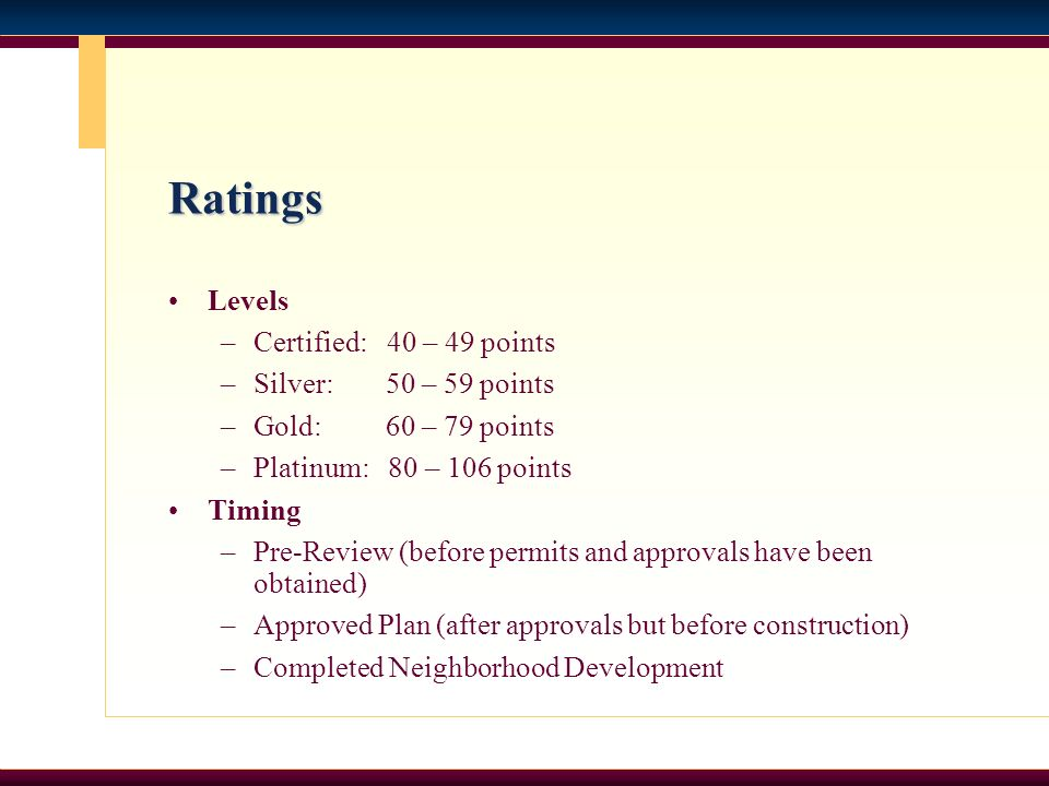 Ratings Levels –Certified: 40 – 49 points –Silver: 50 – 59 points –Gold: 60 – 79 points –Platinum: 80 – 106 points Timing –Pre-Review (before permits and approvals have been obtained) –Approved Plan (after approvals but before construction) –Completed Neighborhood Development
