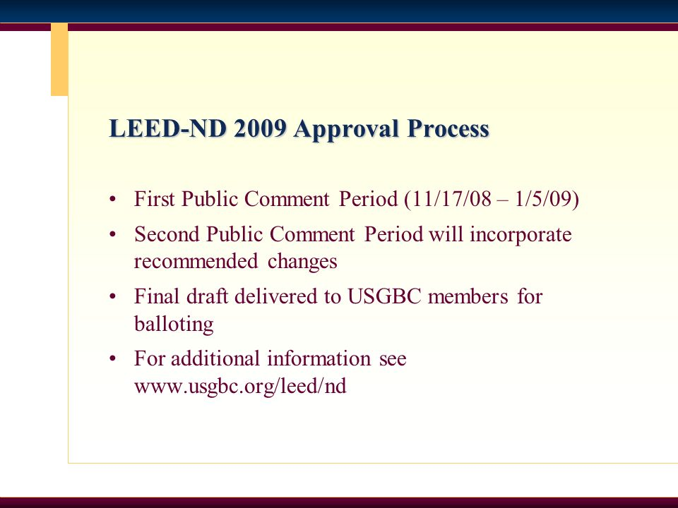 LEED-ND 2009 Approval Process First Public Comment Period (11/17/08 – 1/5/09) Second Public Comment Period will incorporate recommended changes Final draft delivered to USGBC members for balloting For additional information see