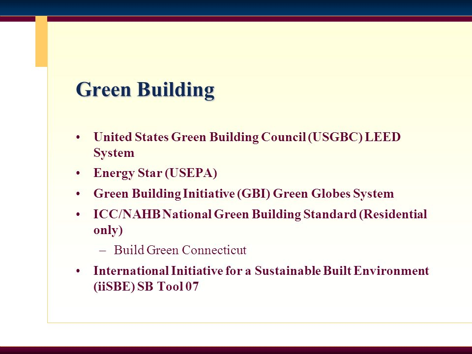 Green Building United States Green Building Council (USGBC) LEED System Energy Star (USEPA) Green Building Initiative (GBI) Green Globes System ICC/NAHB National Green Building Standard (Residential only) –Build Green Connecticut International Initiative for a Sustainable Built Environment (iiSBE) SB Tool 07