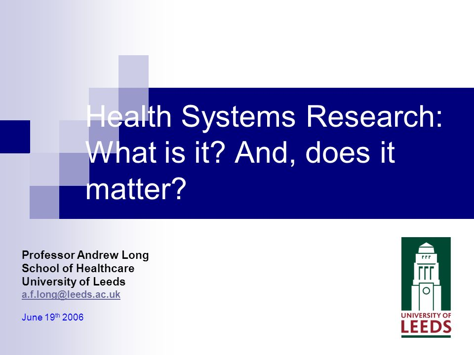 Professor Andrew Long School of Healthcare University of Leeds a.f.long@leeds.ac.uk June 19 th 2006 Health Systems Research: What is it.