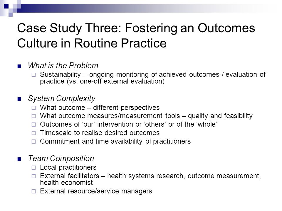 Case Study Three: Fostering an Outcomes Culture in Routine Practice What is the Problem Sustainability – ongoing monitoring of achieved outcomes / evaluation of practice (vs.