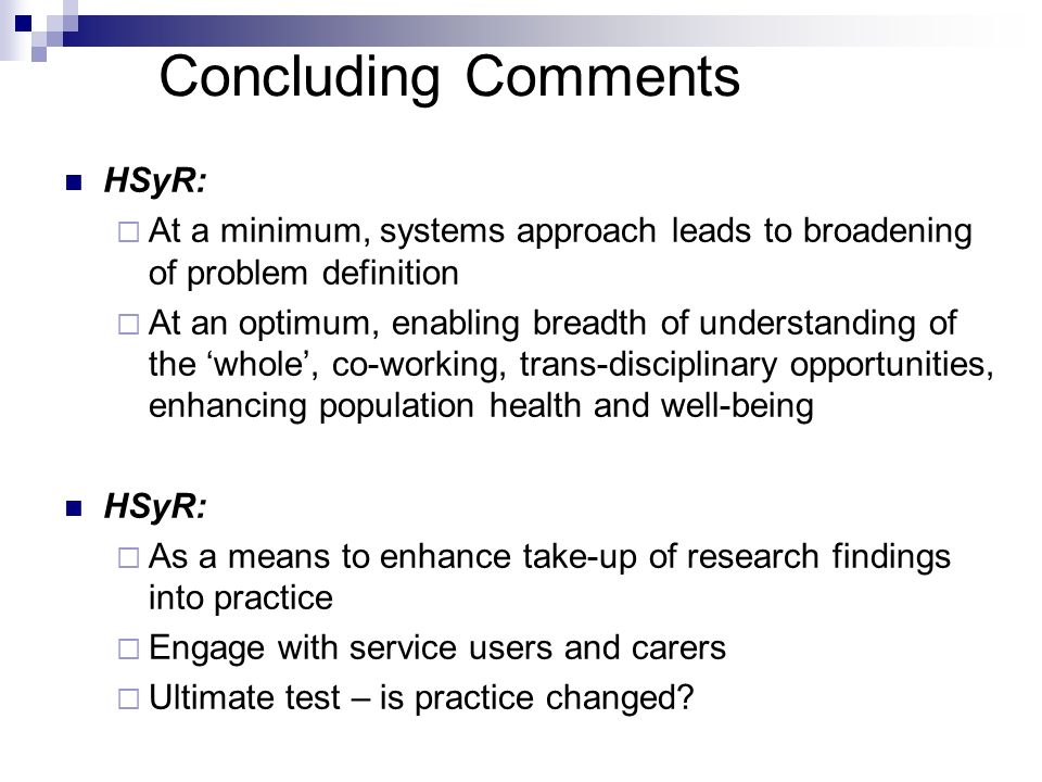 Concluding Comments HSyR: At a minimum, systems approach leads to broadening of problem definition At an optimum, enabling breadth of understanding of the whole, co-working, trans-disciplinary opportunities, enhancing population health and well-being HSyR: As a means to enhance take-up of research findings into practice Engage with service users and carers Ultimate test – is practice changed
