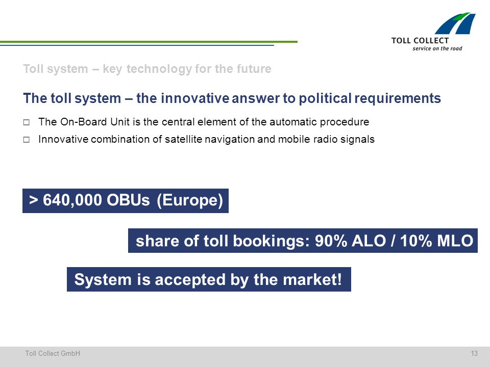 13Toll Collect GmbH Toll system – key technology for the future The toll system – the innovative answer to political requirements The On-Board Unit is the central element of the automatic procedure Innovative combination of satellite navigation and mobile radio signals > 640,000 OBUs (Europe) System is accepted by the market.