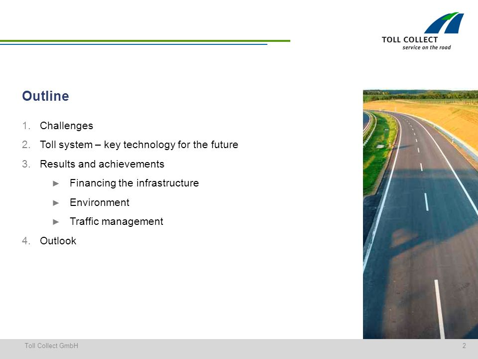 2Toll Collect GmbH 1.Challenges 2.Toll system – key technology for the future 3.Results and achievements Financing the infrastructure Environment Traffic management 4.Outlook Outline