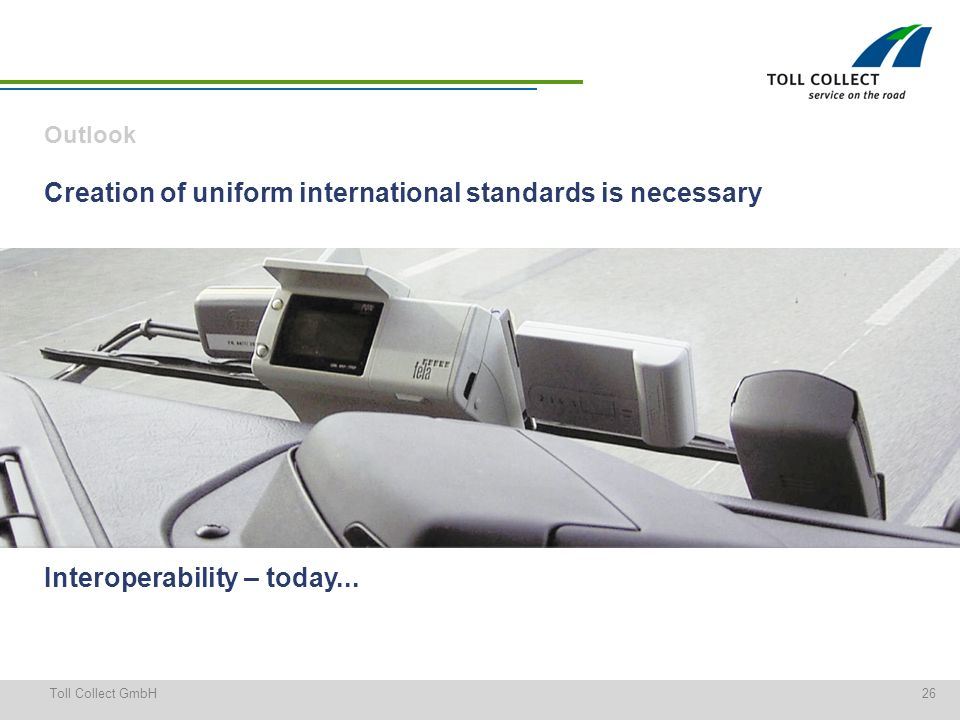 26Toll Collect GmbH Creation of uniform international standards is necessary Outlook Interoperability – today...