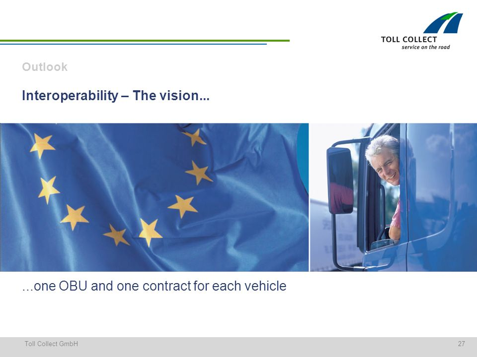 27Toll Collect GmbH Interoperability – The vision......one OBU and one contract for each vehicle Outlook