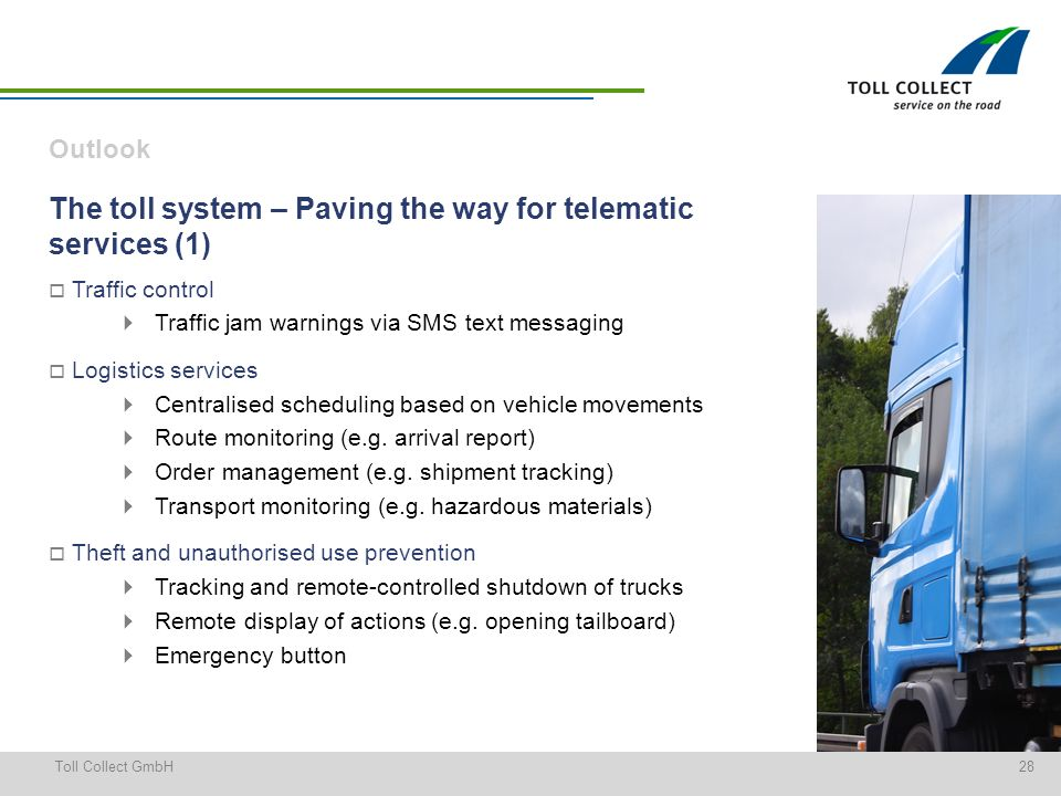 28Toll Collect GmbH The toll system – Paving the way for telematic services (1) Traffic control Traffic jam warnings via SMS text messaging Logistics services Centralised scheduling based on vehicle movements Route monitoring (e.g.
