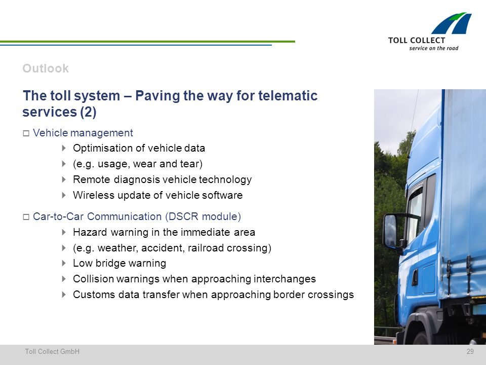 29Toll Collect GmbH The toll system – Paving the way for telematic services (2) Vehicle management Optimisation of vehicle data (e.g.
