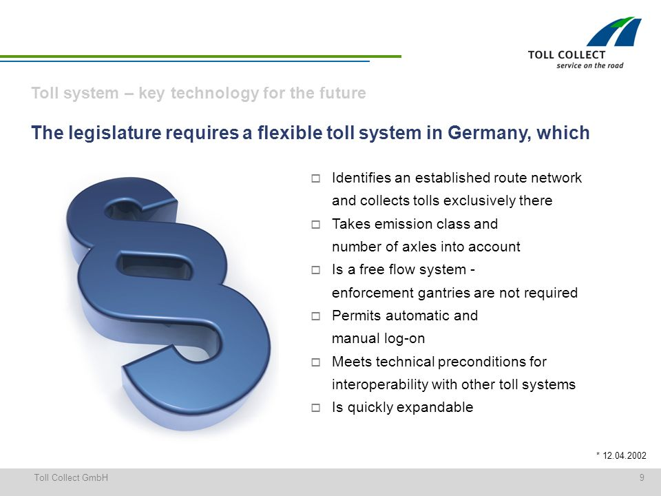 9Toll Collect GmbH * 12.04.2002 The legislature requires a flexible toll system in Germany, which Identifies an established route network and collects tolls exclusively there Takes emission class and number of axles into account Is a free flow system - enforcement gantries are not required Permits automatic and manual log-on Meets technical preconditions for interoperability with other toll systems Is quickly expandable Toll system – key technology for the future