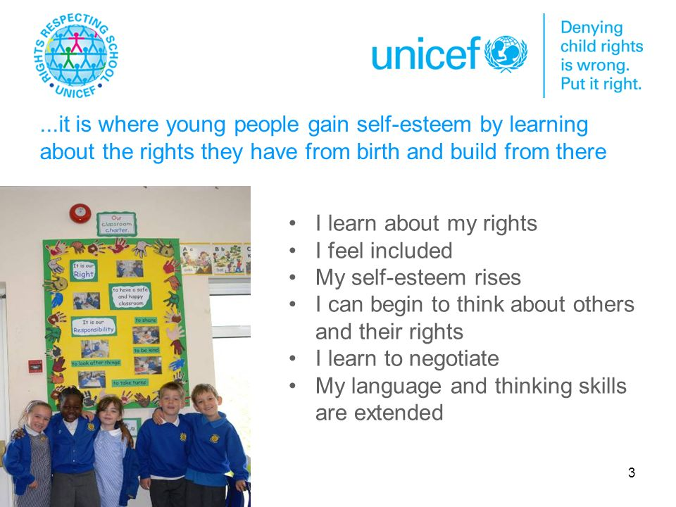 3...it is where young people gain self-esteem by learning about the rights they have from birth and build from there I learn about my rights I feel included My self-esteem rises I can begin to think about others and their rights I learn to negotiate My language and thinking skills are extended