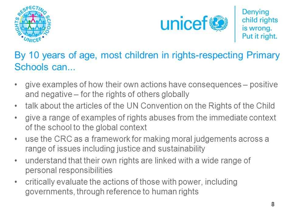 8 give examples of how their own actions have consequences – positive and negative – for the rights of others globally talk about the articles of the UN Convention on the Rights of the Child give a range of examples of rights abuses from the immediate context of the school to the global context use the CRC as a framework for making moral judgements across a range of issues including justice and sustainability understand that their own rights are linked with a wide range of personal responsibilities critically evaluate the actions of those with power, including governments, through reference to human rights By 10 years of age, most children in rights-respecting Primary Schools can...