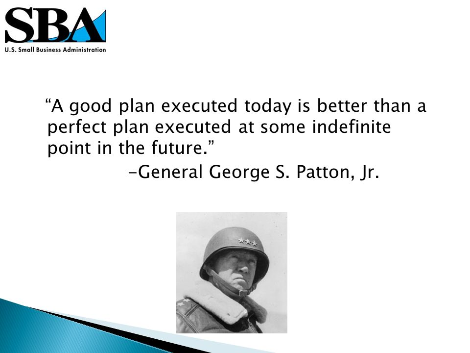 A good plan executed today is better than a perfect plan executed at some indefinite point in the future.
