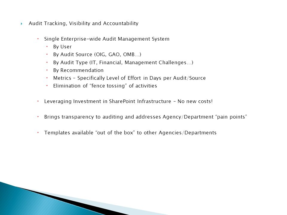 Audit Tracking, Visibility and Accountability Single Enterprise-wide Audit Management System By User By Audit Source (OIG, GAO, OMB…) By Audit Type (IT, Financial, Management Challenges…) By Recommendation Metrics – Specifically Level of Effort in Days per Audit/Source Elimination of fence tossing of activities Leveraging Investment in SharePoint Infrastructure – No new costs.