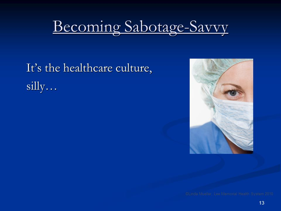 13 Becoming Sabotage-Savvy Its the healthcare culture, silly… ©Linda Mueller, Lee Memorial Health System 2010
