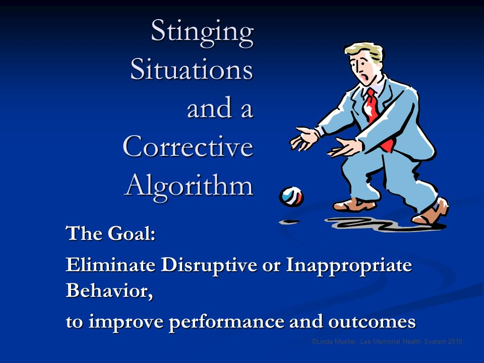 Stinging Situations and a Corrective Algorithm The Goal: Eliminate Disruptive or Inappropriate Behavior, to improve performance and outcomes ©Linda Mueller, Lee Memorial Health System 2010